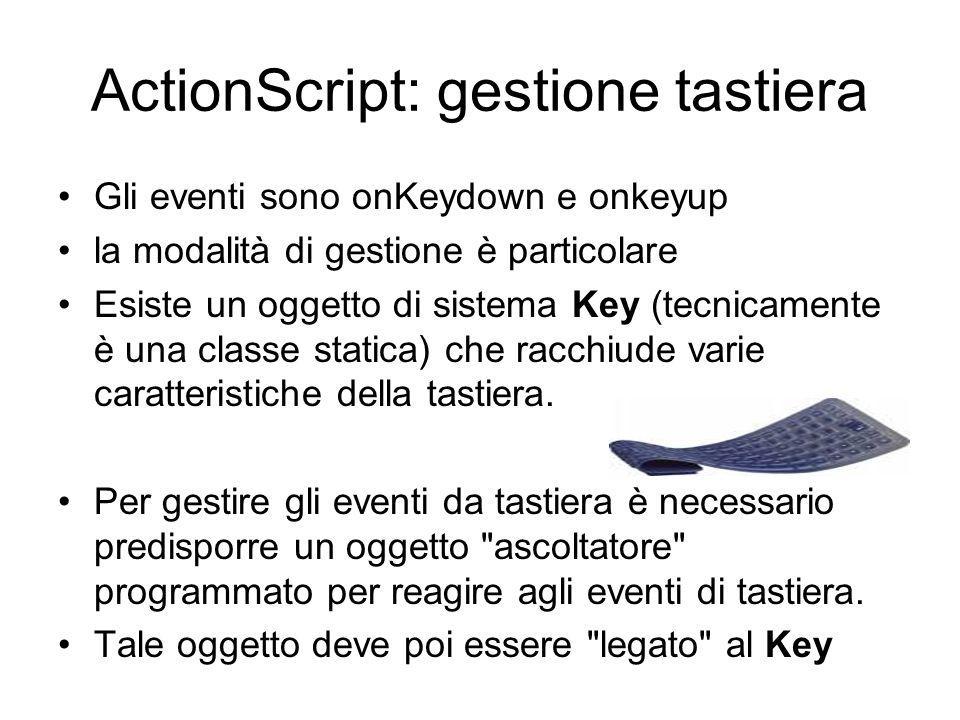 ActionScript: gestione tastiera Gli eventi sono onKeydown e onkeyup la modalità di gestione è particolare Esiste un oggetto di sistema Key (tecnicamente è una classe statica) che racchiude varie caratteristiche della tastiera.