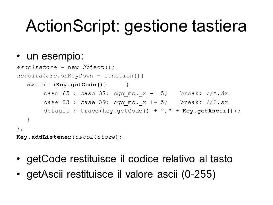 ActionScript: gestione tastiera un esempio: ascoltatore = new Object(); ascoltatore.onKeyDown = function(){ switch (Key.getCode()) { case 65 : case 37: ogg_mc._x -= 5;break; //A,dx case 83 : case 39: ogg_mc._x += 5;break; //S,sx default : trace(Key.getCode() + , + Key.getAscii()); } }; Key.addListener(ascoltatore); getCode restituisce il codice relativo al tasto getAscii restituisce il valore ascii (0-255)