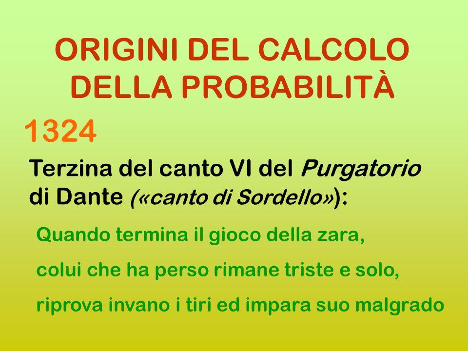 ORIGINI DEL CALCOLO DELLA PROBABILITÀ Terzina del canto VI del Purgatorio di Dante («canto di Sordello» ): Quando si parte il giuoco della zara colui