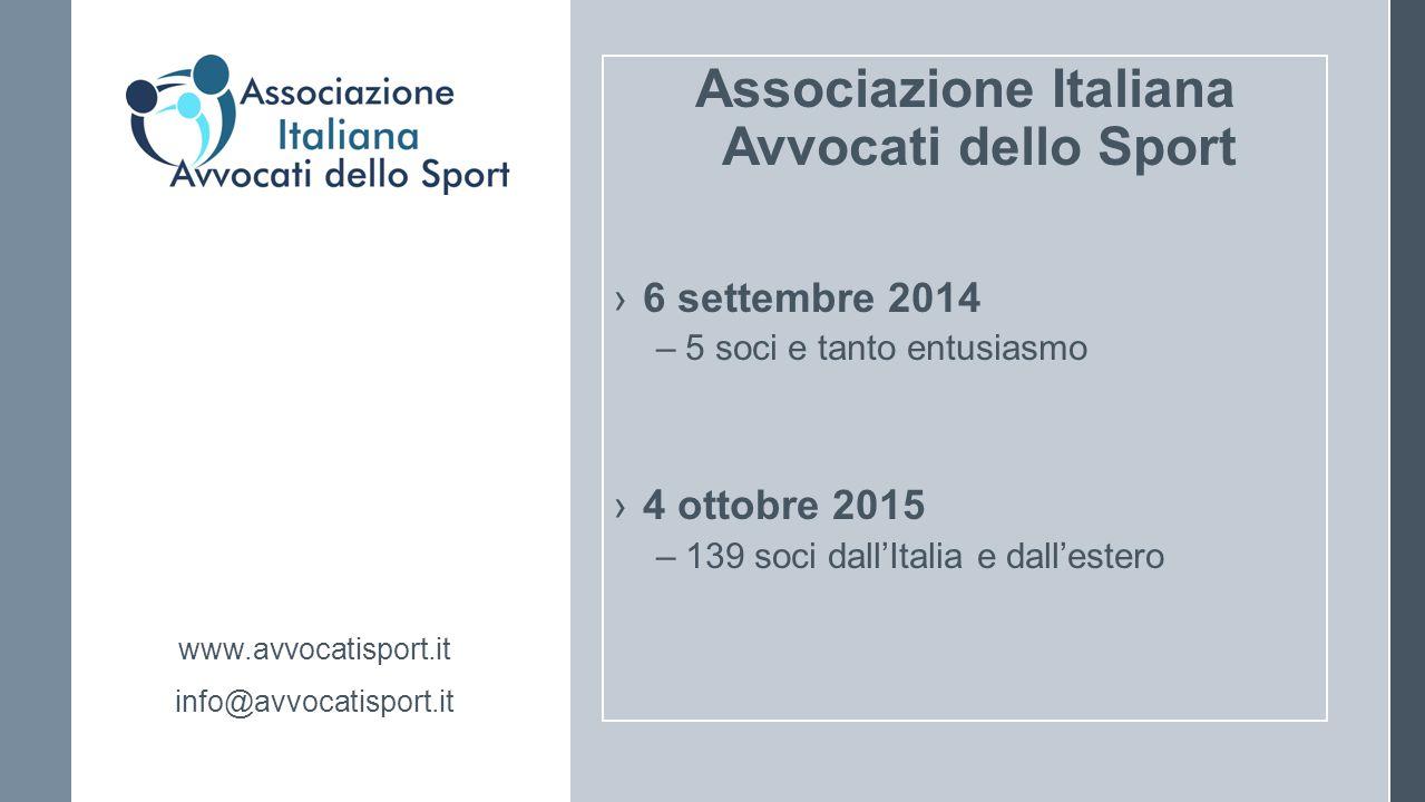 Associazione Italiana Avvocati dello Sport ›6 settembre 2014 –5 soci e tanto entusiasmo ›4 ottobre 2015 –139 soci dall'Italia e dall'estero www.avvocatisport.it info@avvocatisport.it