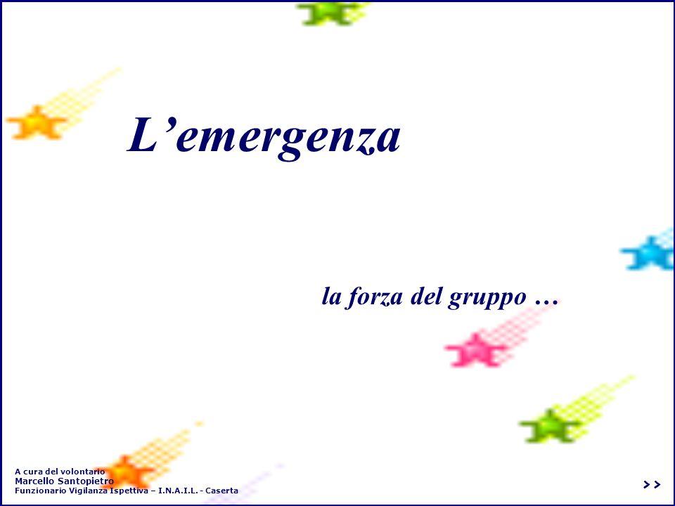 L'emergenza la forza del gruppo … A cura del volontario Marcello Santopietro Funzionario Vigilanza Ispettiva – I.N.A.I.L. - Caserta >>