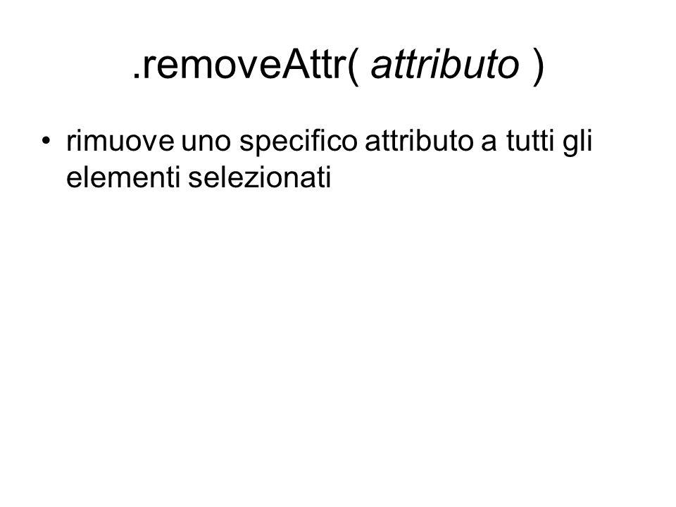 .removeAttr( attributo ) rimuove uno specifico attributo a tutti gli elementi selezionati