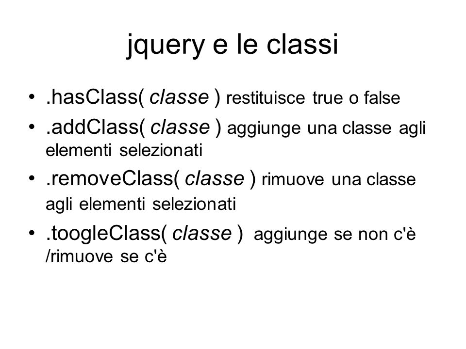 jquery e le classi.hasClass( classe ) restituisce true o false.addClass( classe ) aggiunge una classe agli elementi selezionati.removeClass( classe ) rimuove una classe agli elementi selezionati.toogleClass( classe ) aggiunge se non c è /rimuove se c è