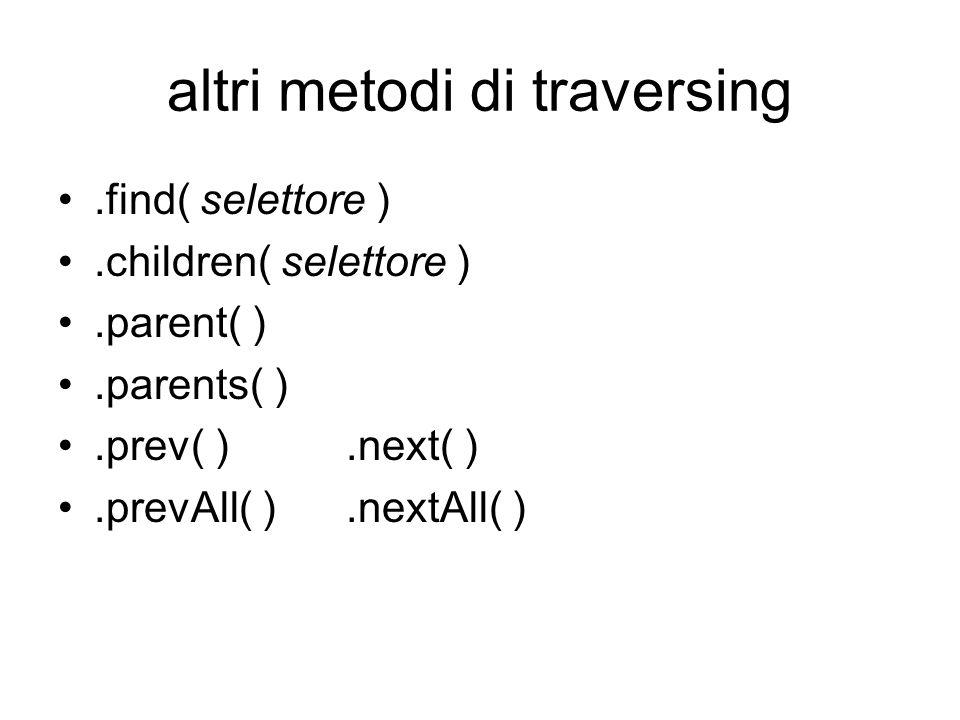 altri metodi di traversing.find( selettore ).children( selettore ).parent( ).parents( ).prev( ).next( ).prevAll( ).nextAll( )