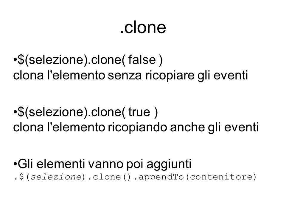 .clone $(selezione).clone( false ) clona l'elemento senza ricopiare gli eventi $(selezione).clone( true ) clona l'elemento ricopiando anche gli eventi