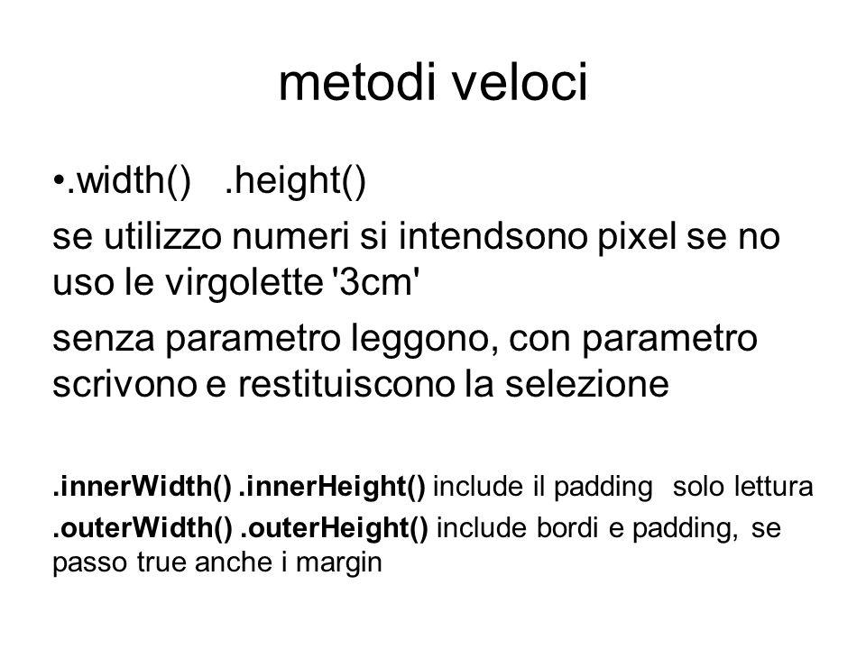 metodi veloci.width().height() se utilizzo numeri si intendsono pixel se no uso le virgolette 3cm senza parametro leggono, con parametro scrivono e restituiscono la selezione.innerWidth().innerHeight() include il padding solo lettura.outerWidth().outerHeight() include bordi e padding, se passo true anche i margin