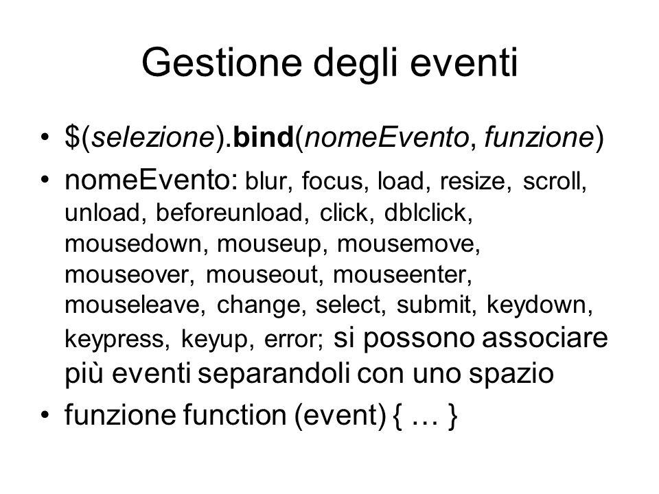 Gestione degli eventi $(selezione).bind(nomeEvento, funzione) nomeEvento: blur, focus, load, resize, scroll, unload, beforeunload, click, dblclick, mousedown, mouseup, mousemove, mouseover, mouseout, mouseenter, mouseleave, change, select, submit, keydown, keypress, keyup, error; si possono associare più eventi separandoli con uno spazio funzione function (event) { … }