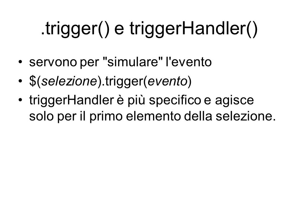 .trigger() e triggerHandler() servono per simulare l evento $(selezione).trigger(evento) triggerHandler è più specifico e agisce solo per il primo elemento della selezione.