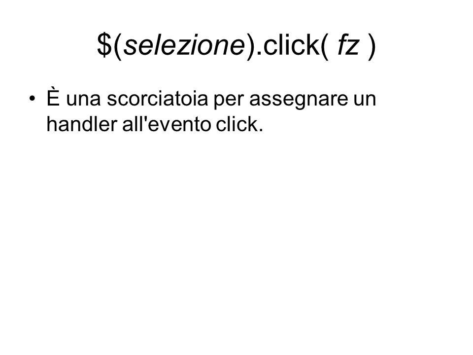 $(selezione).click( fz ) È una scorciatoia per assegnare un handler all'evento click.