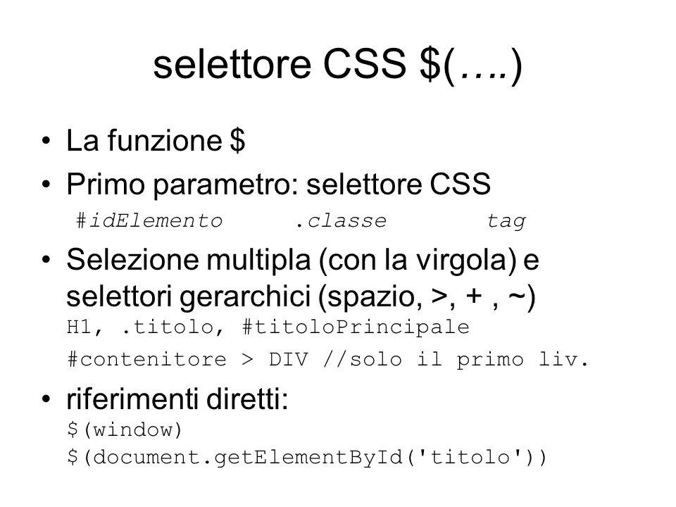 selettore CSS $(….) La funzione $ Primo parametro: selettore CSS #idElemento.classetag Selezione multipla (con la virgola) e selettori gerarchici (spazio, >, +, ~) H1,.titolo, #titoloPrincipale #contenitore > DIV //solo il primo liv.