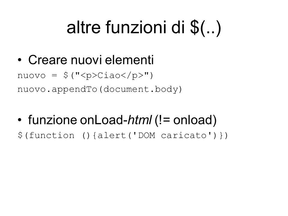 altre funzioni di $(..) Creare nuovi elementi nuovo = $( Ciao ) nuovo.appendTo(document.body) funzione onLoad-html (!= onload) $(function (){alert( DOM caricato )})