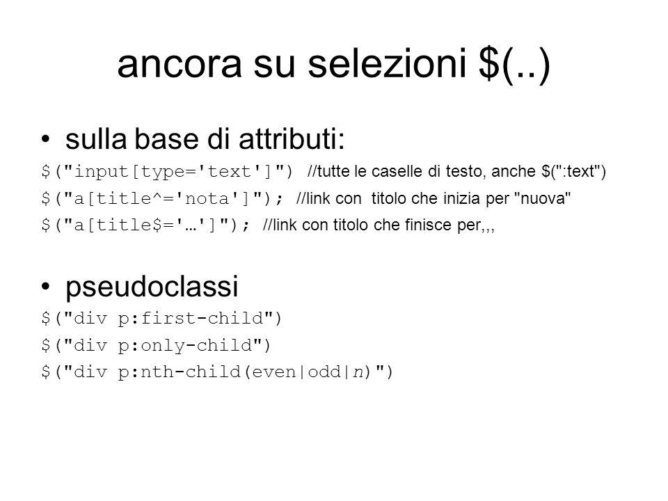 ancora su selezioni $(..) sulla base di attributi: $( input[type= text ] ) //tutte le caselle di testo, anche $( :text ) $( a[title^= nota ] ); //link con titolo che inizia per nuova $( a[title$= … ] ); //link con titolo che finisce per,,, pseudoclassi $( div p:first-child ) $( div p:only-child ) $( div p:nth-child(even|odd|n) )