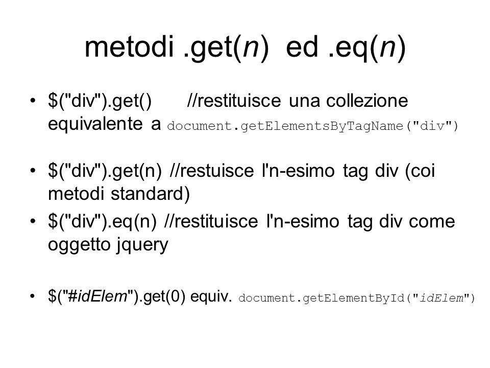 metodi.get(n) ed.eq(n) $( div ).get() //restituisce una collezione equivalente a document.getElementsByTagName( div ) $( div ).get(n) //restuisce l n-esimo tag div (coi metodi standard) $( div ).eq(n) //restituisce l n-esimo tag div come oggetto jquery $( #idElem ).get(0) equiv.