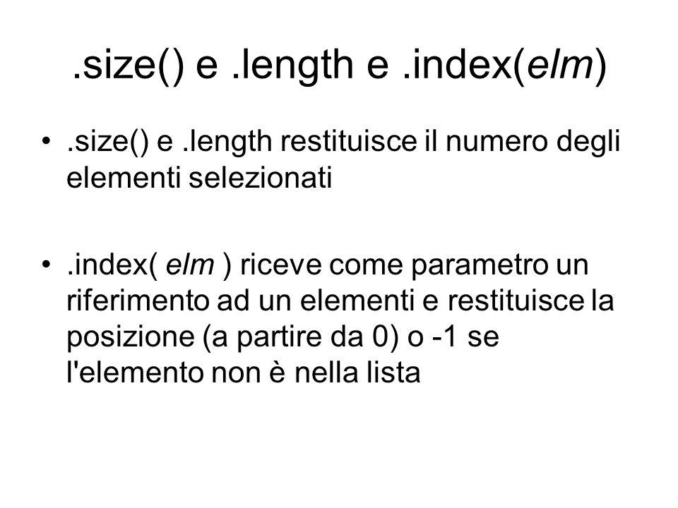 .size() e.length e.index(elm).size() e.length restituisce il numero degli elementi selezionati.index( elm ) riceve come parametro un riferimento ad un elementi e restituisce la posizione (a partire da 0) o -1 se l elemento non è nella lista