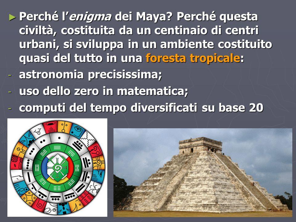 ► Perché l'enigma dei Maya? Perché questa civiltà, costituita da un centinaio di centri urbani, si sviluppa in un ambiente costituito quasi del tutto
