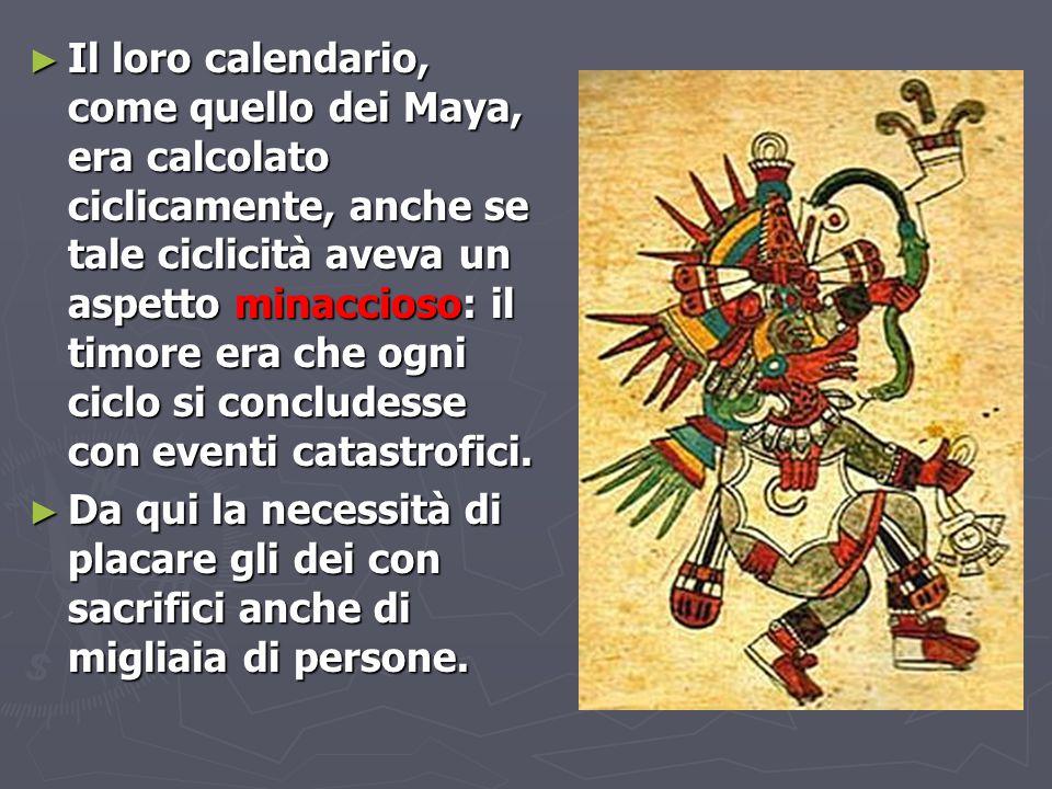 ► Il loro calendario, come quello dei Maya, era calcolato ciclicamente, anche se tale ciclicità aveva un aspetto minaccioso: il timore era che ogni ci