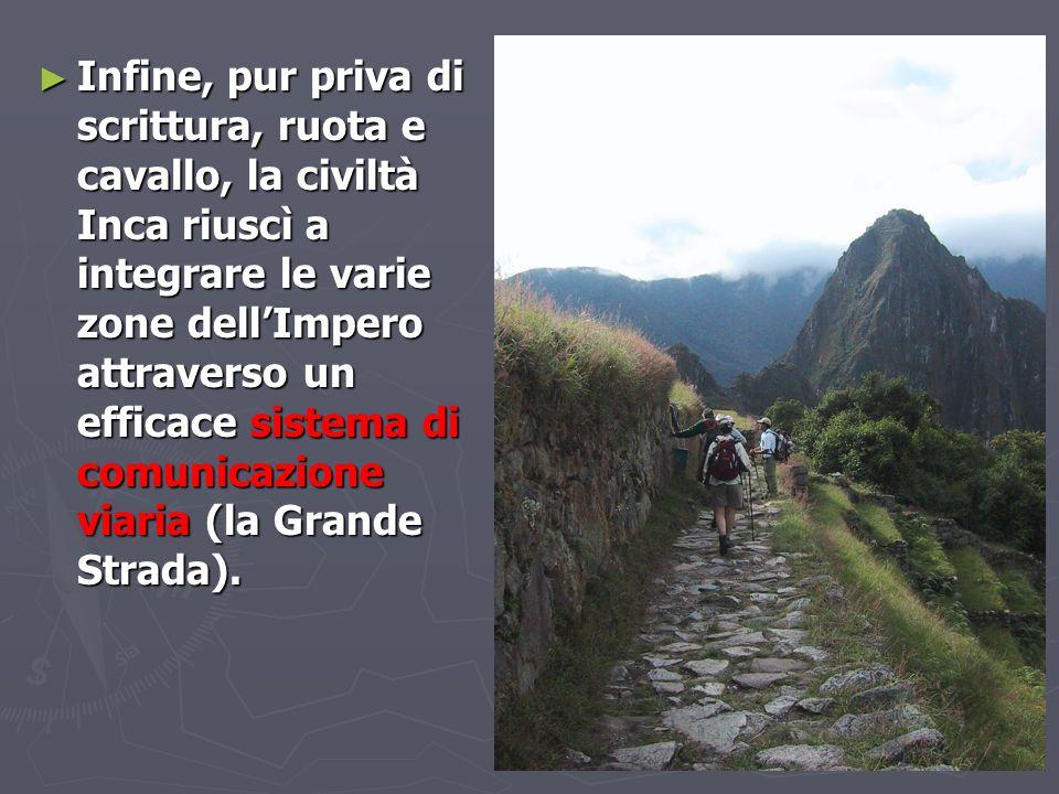 ► Infine, pur priva di scrittura, ruota e cavallo, la civiltà Inca riuscì a integrare le varie zone dell'Impero attraverso un efficace sistema di comu