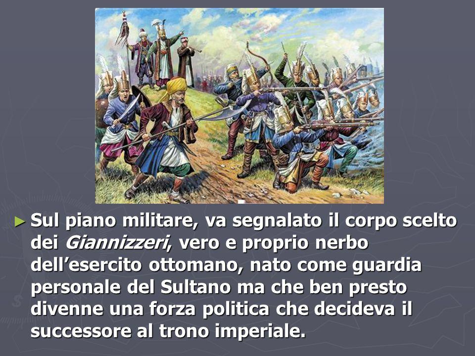 ► Sul piano militare, va segnalato il corpo scelto dei Giannizzeri, vero e proprio nerbo dell'esercito ottomano, nato come guardia personale del Sulta