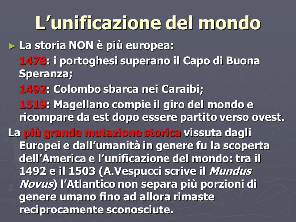 L'unificazione del mondo ► La storia NON è più europea: 1478: i portoghesi superano il Capo di Buona Speranza; 1492: Colombo sbarca nei Caraibi; 1519:
