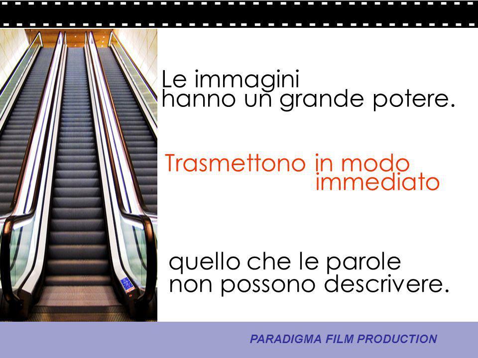 6 - La comunicazione PARADIGMA FILM PRODUCTION hanno un grande potere. Trasmettono in modo non possono descrivere. immediato quello che le parole Le i