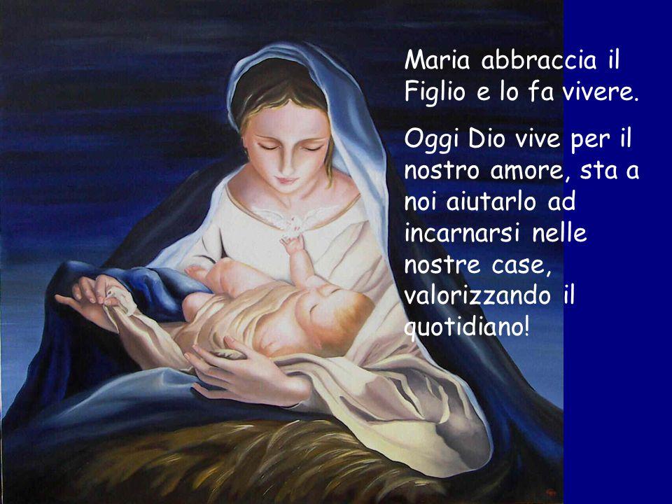 Maria abbraccia il Figlio e lo fa vivere. Oggi Dio vive per il nostro amore, sta a noi aiutarlo ad incarnarsi nelle nostre case, valorizzando il quoti