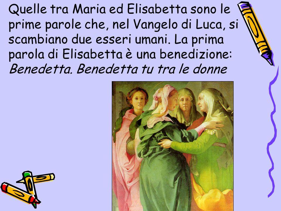 Quelle tra Maria ed Elisabetta sono le prime parole che, nel Vangelo di Luca, si scambiano due esseri umani. La prima parola di Elisabetta è una bened