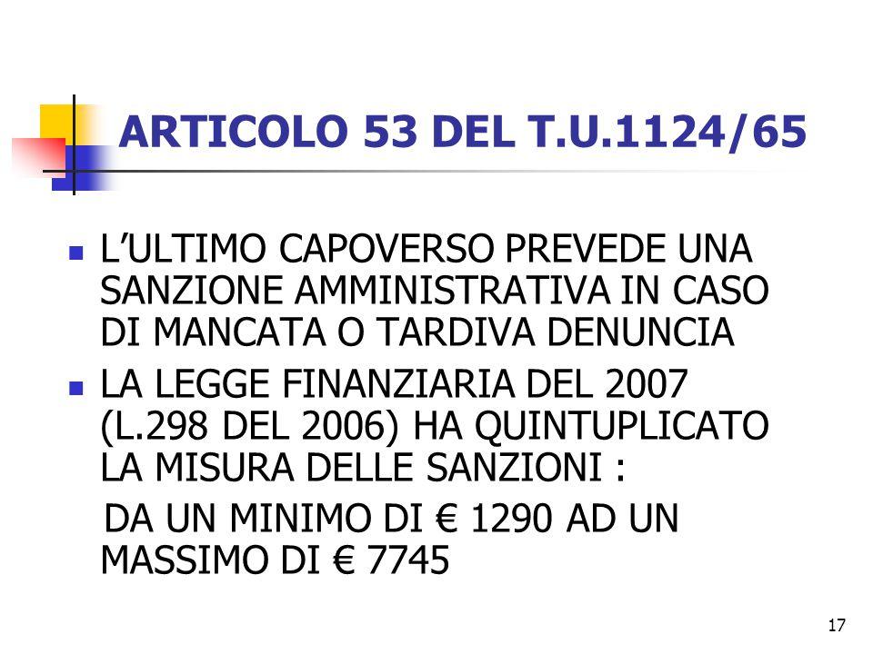 17 ARTICOLO 53 DEL T.U.1124/65 L'ULTIMO CAPOVERSO PREVEDE UNA SANZIONE AMMINISTRATIVA IN CASO DI MANCATA O TARDIVA DENUNCIA LA LEGGE FINANZIARIA DEL 2007 (L.298 DEL 2006) HA QUINTUPLICATO LA MISURA DELLE SANZIONI : DA UN MINIMO DI € 1290 AD UN MASSIMO DI € 7745