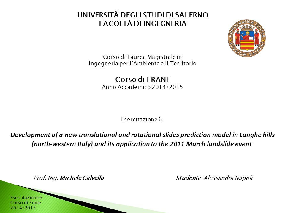 Esercitazione 6 Corso di Frane 2014/2015 UNIVERSITÀ DEGLI STUDI DI SALERNO FACOLTÀ DI INGEGNERIA Corso di Laurea Magistrale in Ingegneria per l'Ambiente e il Territorio Corso di FRANE Anno Accademico 2014/2015 Esercitazione 6: Development of a new translational and rotational slides prediction model in Langhe hills (north-western Italy) and its application to the 2011 March landslide event Prof.