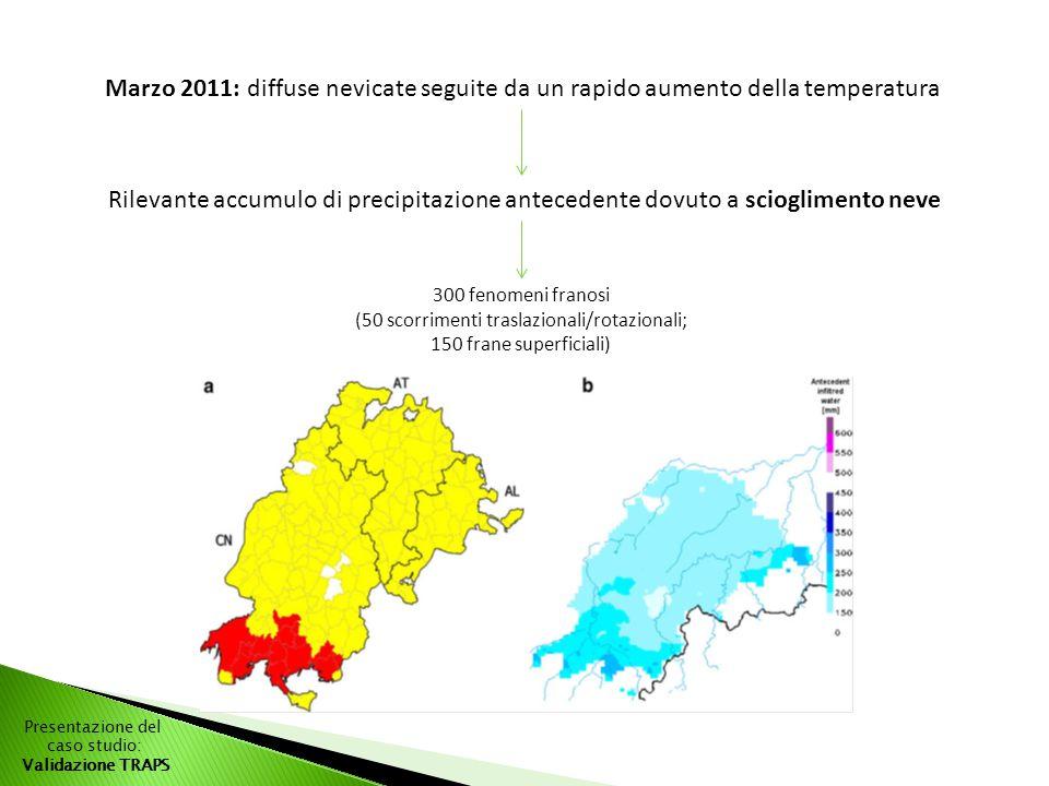 Presentazione del caso studio: Validazione TRAPS Marzo 2011: diffuse nevicate seguite da un rapido aumento della temperatura Rilevante accumulo di precipitazione antecedente dovuto a scioglimento neve 300 fenomeni franosi (50 scorrimenti traslazionali/rotazionali; 150 frane superficiali)