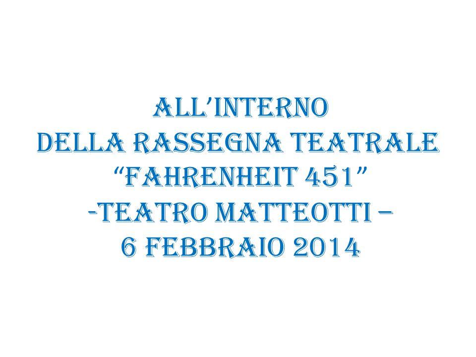 all ' interno della rassegna teatrale Fahrenheit 451 -Teatro Matteotti – 6 febbraio 2014