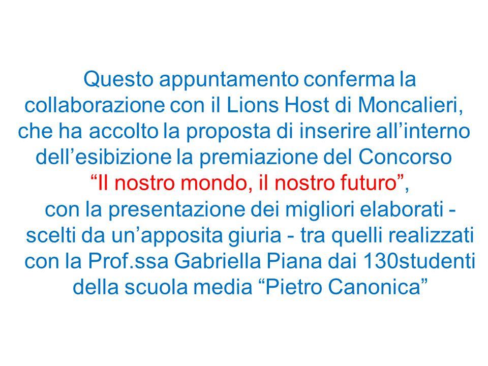 Questo appuntamento conferma la collaborazione con il Lions Host di Moncalieri, che ha accolto la proposta di inserire all'interno dell'esibizione la premiazione del Concorso Il nostro mondo, il nostro futuro , con la presentazione dei migliori elaborati - scelti da un'apposita giuria - tra quelli realizzati con la Prof.ssa Gabriella Piana dai 130studenti della scuola media Pietro Canonica