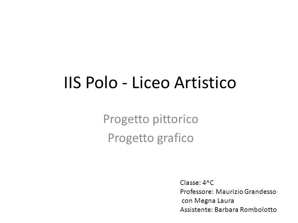 IIS Polo - Liceo Artistico Progetto pittorico Progetto grafico Classe: 4^C Professore: Maurizio Grandesso con Megna Laura Assistente: Barbara Rombolot
