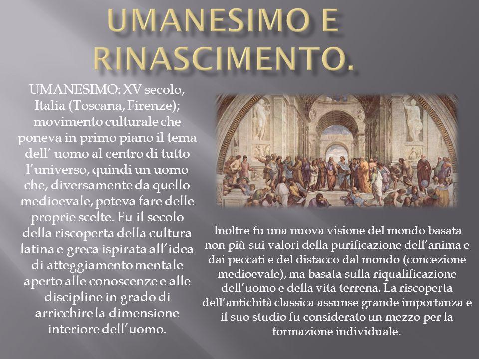 UMANESIMO: XV secolo, Italia (Toscana, Firenze); movimento culturale che poneva in primo piano il tema dell' uomo al centro di tutto l'universo, quind