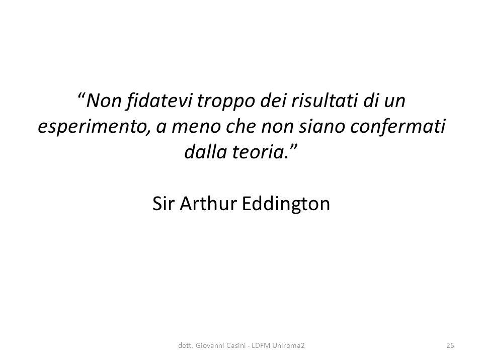 """""""Non fidatevi troppo dei risultati di un esperimento, a meno che non siano confermati dalla teoria."""" Sir Arthur Eddington dott. Giovanni Casini - LDFM"""
