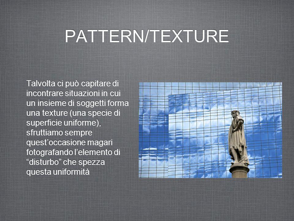 PATTERN/TEXTURE Talvolta ci può capitare di incontrare situazioni in cui un insieme di soggetti forma una texture (una specie di superficie uniforme),