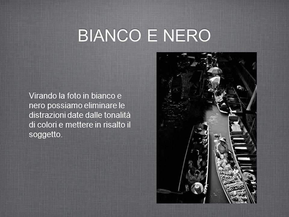 BIANCO E NERO Virando la foto in bianco e nero possiamo eliminare le distrazioni date dalle tonalità di colori e mettere in risalto il soggetto.