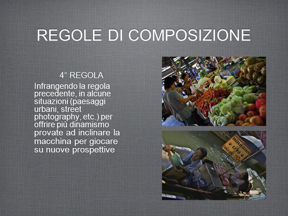 REGOLE DI COMPOSIZIONE 4° REGOLA Infrangendo la regola precedente, in alcune situazioni (paesaggi urbani, street photography, etc.) per offrire più di