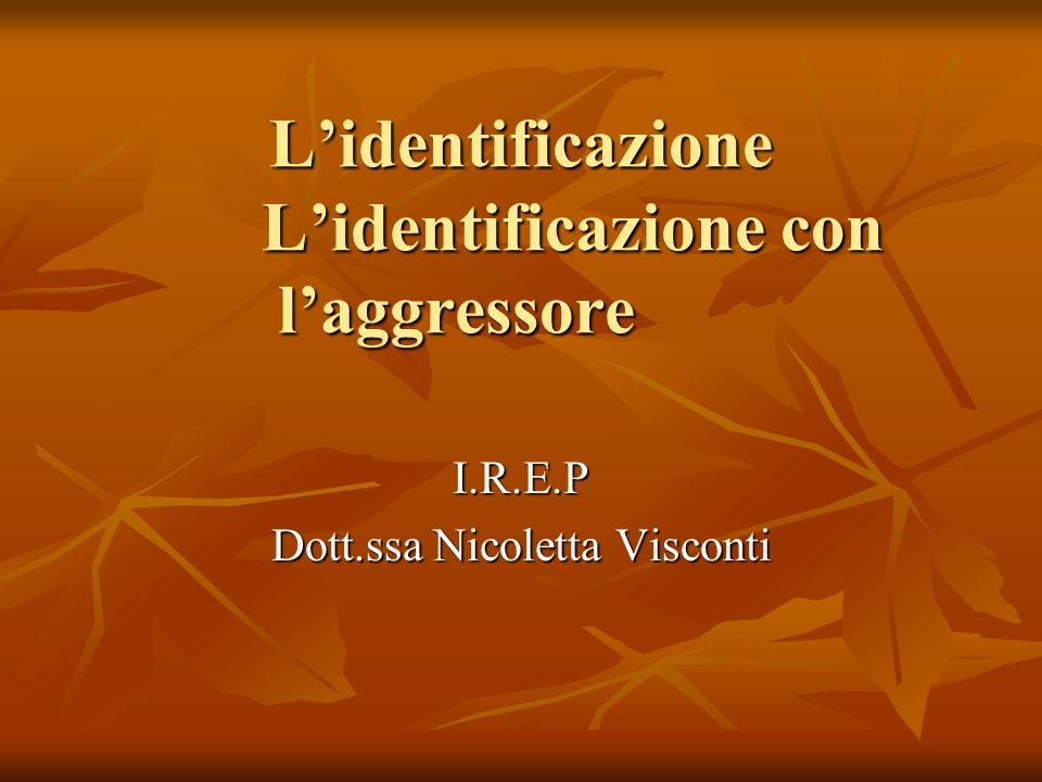 L'identificazione L'identificazione con l'aggressore L'identificazione L'identificazione con l'aggressore I.R.E.P Dott.ssa Nicoletta Visconti