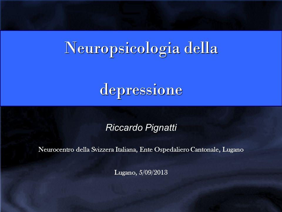Neuropsicologia della depressione Riccardo Pignatti Neurocentro della Svizzera Italiana, Ente Ospedaliero Cantonale, Lugano Lugano, 5/09/2013