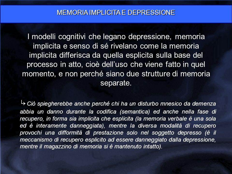 MEMORIA IMPLICITA E DEPRESSIONE I modelli cognitivi che legano depressione, memoria implicita e senso di sé rivelano come la memoria implicita differisca da quella esplicita sulla base del processo in atto, cioè dell'uso che viene fatto in quel momento, e non perché siano due strutture di memoria separate.