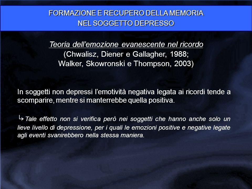 FORMAZIONE E RECUPERO DELLA MEMORIA NEL SOGGETTO DEPRESSO Teoria dell'emozione evanescente nel ricordo (Chwalisz, Diener e Gallagher, 1988; Walker, Skowronski e Thompson, 2003) In soggetti non depressi l'emotività negativa legata ai ricordi tende a scomparire, mentre si manterrebbe quella positiva.