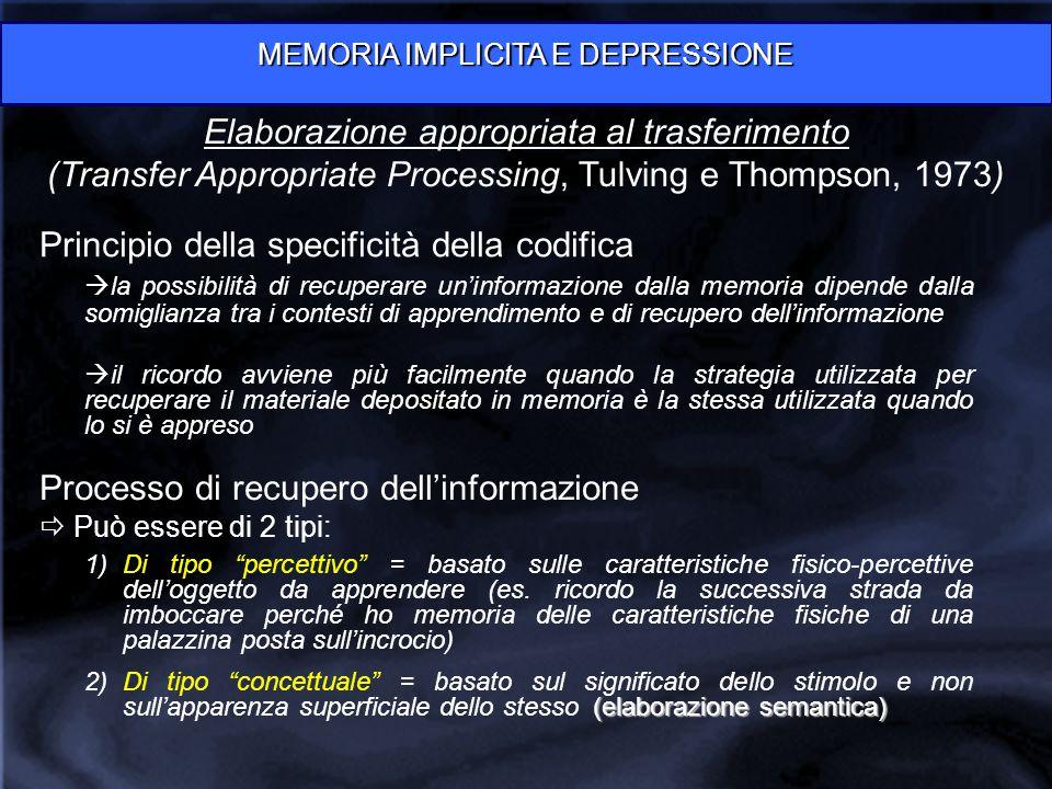 MEMORIA IMPLICITA E DEPRESSIONE Elaborazione appropriata al trasferimento (Transfer Appropriate Processing, Tulving e Thompson, 1973) Principio della specificità della codifica  la possibilità di recuperare un'informazione dalla memoria dipende dalla somiglianza tra i contesti di apprendimento e di recupero dell'informazione  il ricordo avviene più facilmente quando la strategia utilizzata per recuperare il materiale depositato in memoria è la stessa utilizzata quando lo si è appreso Processo di recupero dell'informazione  Può essere di 2 tipi: 1)Di tipo percettivo = basato sulle caratteristiche fisico-percettive dell'oggetto da apprendere (es.