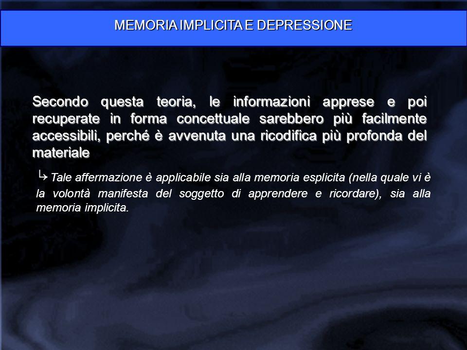 MEMORIA IMPLICITA E DEPRESSIONE Secondo questa teoria, le informazioni apprese e poi recuperate in forma concettuale sarebbero più facilmente accessib