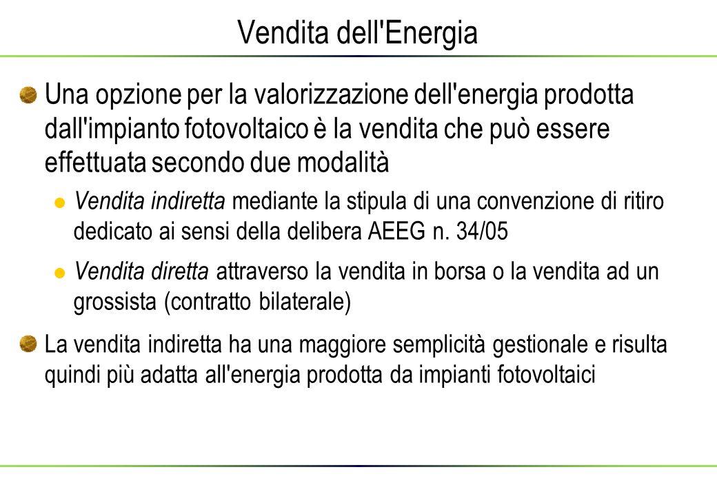 Vendita dell Energia Una opzione per la valorizzazione dell energia prodotta dall impianto fotovoltaico è la vendita che può essere effettuata secondo due modalità Vendita indiretta mediante la stipula di una convenzione di ritiro dedicato ai sensi della delibera AEEG n.