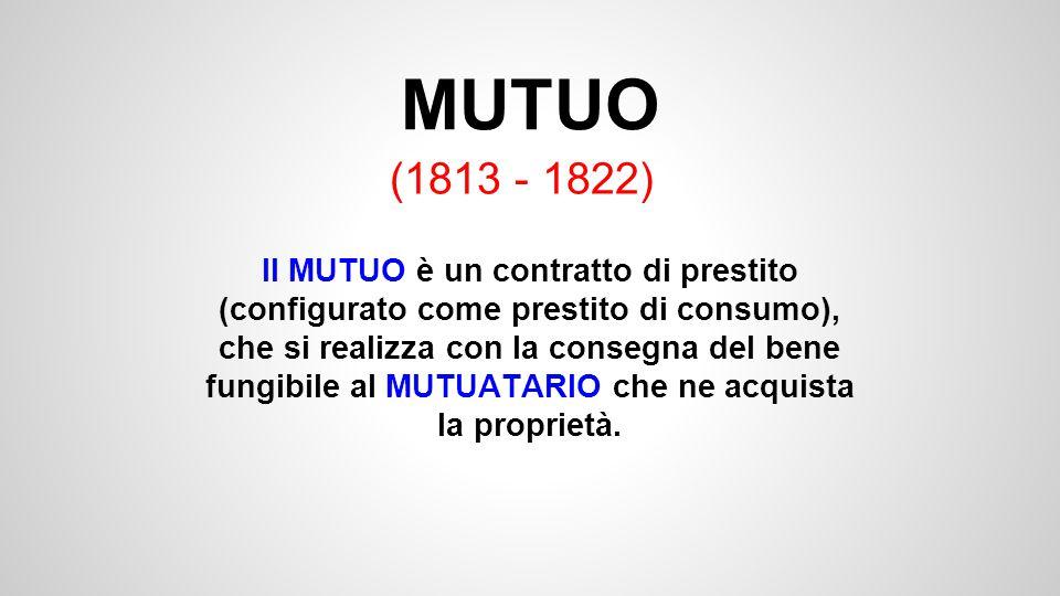 MUTUO (1813 - 1822) Il MUTUO è un contratto di prestito (configurato come prestito di consumo), che si realizza con la consegna del bene fungibile al MUTUATARIO che ne acquista la proprietà.