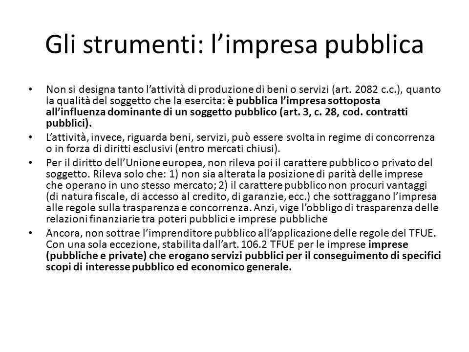 Gli strumenti: l'impresa pubblica Non si designa tanto l'attività di produzione di beni o servizi (art. 2082 c.c.), quanto la qualità del soggetto che