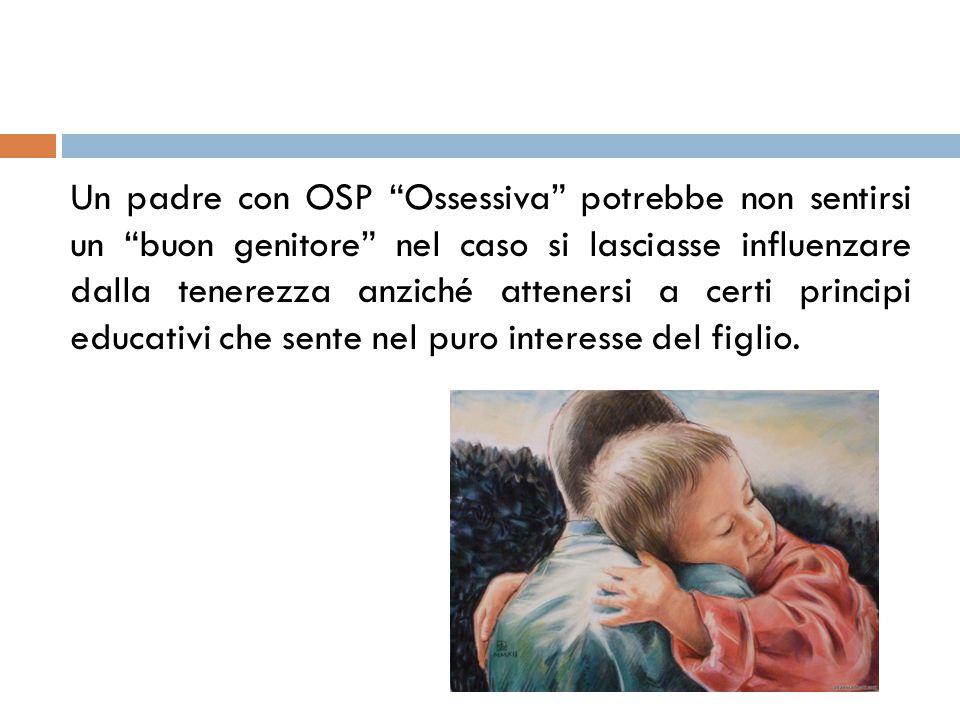 """Un padre con OSP """"Ossessiva"""" potrebbe non sentirsi un """"buon genitore"""" nel caso si lasciasse influenzare dalla tenerezza anziché attenersi a certi prin"""