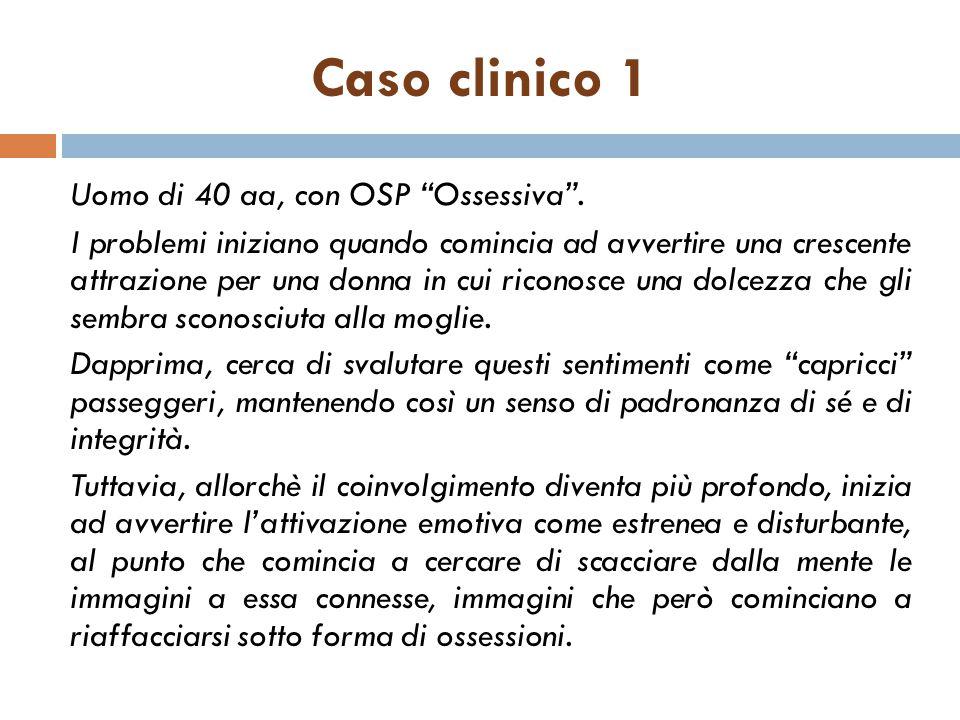 """Caso clinico 1 Uomo di 40 aa, con OSP """"Ossessiva"""". I problemi iniziano quando comincia ad avvertire una crescente attrazione per una donna in cui rico"""