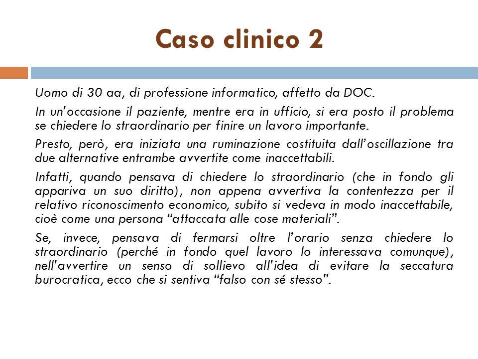 Caso clinico 2 Uomo di 30 aa, di professione informatico, affetto da DOC. In un'occasione il paziente, mentre era in ufficio, si era posto il problema