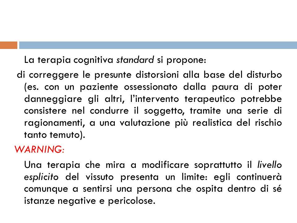 La terapia cognitiva standard si propone: di correggere le presunte distorsioni alla base del disturbo (es. con un paziente ossessionato dalla paura d